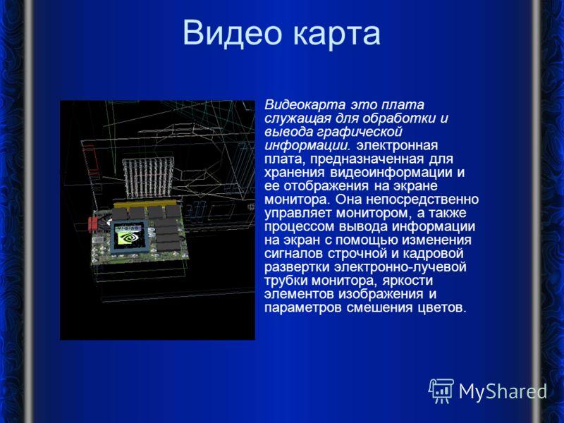 Видео карта Видеокарта это плата служащая для обработки и вывода графической информации. электронная плата, предназначенная для хранения видеоинформации и ее отображения на экране монитора. Она непосредственно управляет монитором, а также процессом в