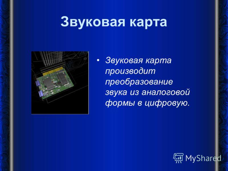 Звуковая карта Звуковая карта производит преобразование звука из аналоговой формы в цифровую.