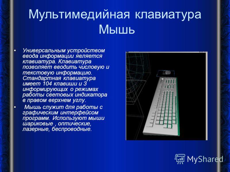 Мультимедийная клавиатура Мышь Универсальным устройством ввода информации является клавиатура. Клавиатура позволяет вводить числовую и текстовую информацию. Стандартная клавиатура имеет 104 клавиши и 3 информирующих о режимах работы световых индикато