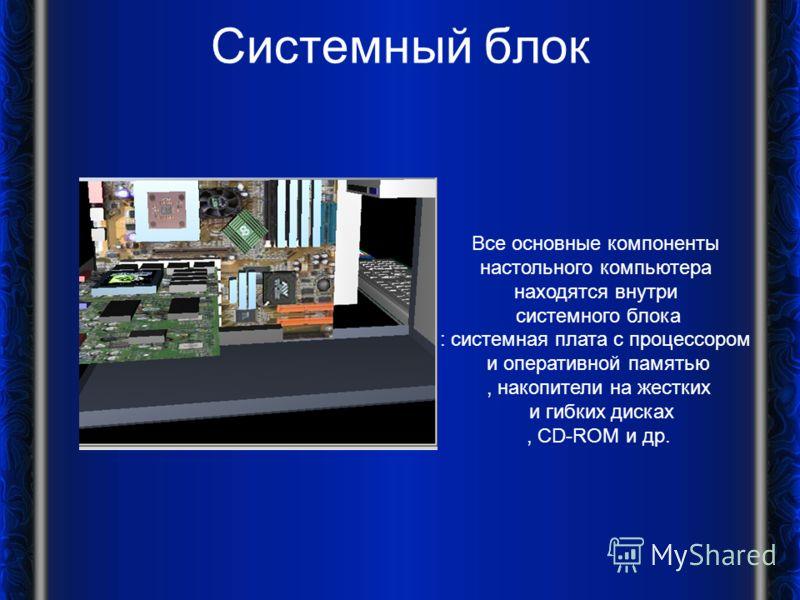 Системный блок Все основные компоненты настольного компьютера находятся внутри системного блока : системная плата с процессором и оперативной памятью, накопители на жестких и гибких дисках, CD-ROM и др.