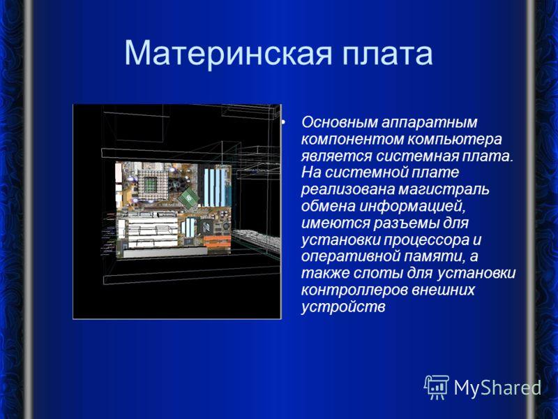 Материнская плата Основным аппаратным компонентом компьютера является системная плата. На системной плате реализована магистраль обмена информацией, имеются разъемы для установки процессора и оперативной памяти, а также слоты для установки контроллер
