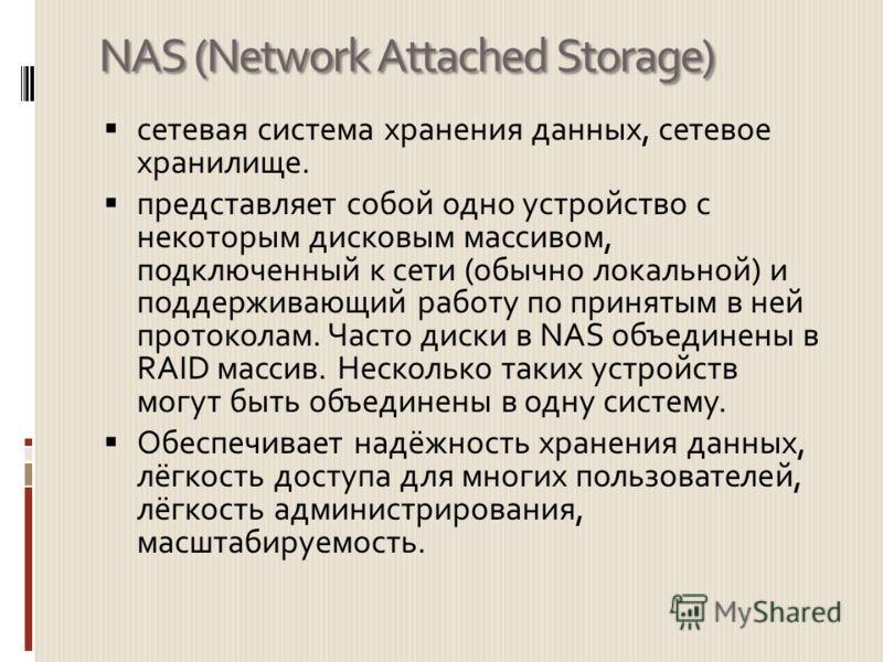 NAS (Network Attached Storage) сетевая система хранения данных, сетевое хранилище. представляет собой одно устройство с некоторым дисковым массивом, подключенный к сети (обычно локальной) и поддерживающий работу по принятым в ней протоколам. Часто ди
