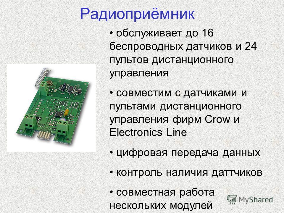 Радиоприёмник обслуживает до 16 беспроводных датчиков и 24 пультов дистанционного управления совместим с датчиками и пультами дистанционного управления фирм Crow и Electronics Line цифровая передача данных контроль наличия даттчиков совместная работа