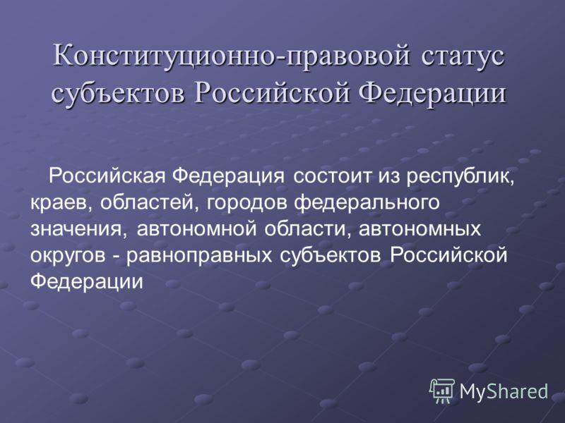 Конституционно-правовой статус субъектов Российской Федерации Российская Федерация состоит из республик, краев, областей, городов федерального значения, автономной области, автономных округов - равноправных субъектов Российской Федерации