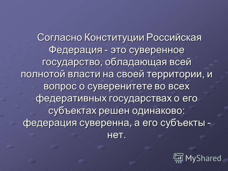 Согласно Конституции Российская Федерация - это суверенное государство, обладающая всей полнотой власти на своей территории, и вопрос о суверенитете во всех федеративных государствах о его субъектах решен одинаково: федерация суверенна, а его субъект