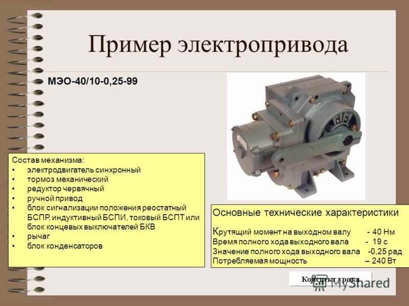 Пример электропривода МЭО-40/10-0,25-99 Состав механизма: электродвигатель синхронный тормоз механический редуктор червячный ручной привод блок сигнализации положения реостатный БСПР, индуктивный БСПИ, токовый БСПТ или блок концевых выключателей БКВ