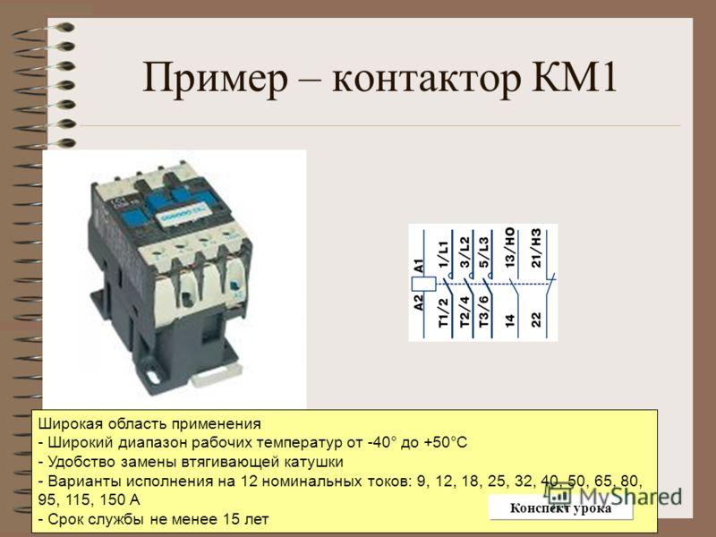 Пример – контактор КМ1 Широкая область применения - Широкий диапазон рабочих температур от -40° до +50°С - Удобство замены втягивающей катушки - Варианты исполнения на 12 номинальных токов: 9, 12, 18, 25, 32, 40, 50, 65, 80, 95, 115, 150 А - Срок слу