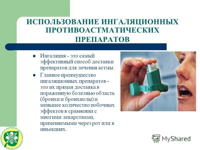 ИСПОЛЬЗОВАНИЕ ИНГАЛЯЦИОННЫХ ПРОТИВОАСТМАТИЧЕСКИХ ПРЕПАРАТОВ Ингаляция - это самый эффективный способ доставки препаратов для лечения астмы. Главное преимущество ингаляционных препаратов - это их прямая доставка в пораженную болезнью область (бронхи и