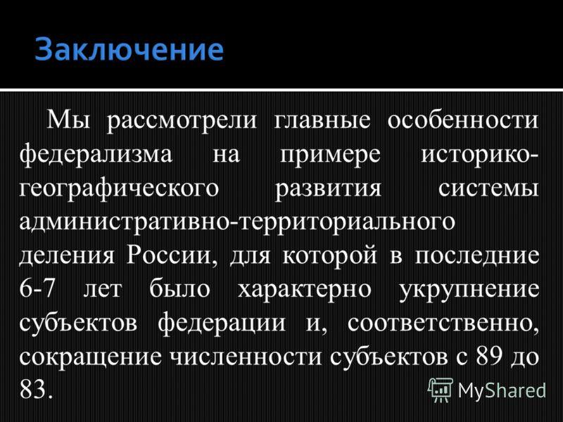 Мы рассмотрели главные особенности федерализма на примере историко- географического развития системы административно-территориального деления России, для которой в последние 6-7 лет было характерно укрупнение субъектов федерации и, соответственно, со