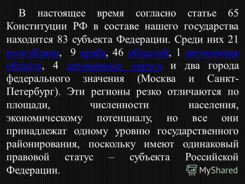 В настоящее время согласно статье 65 Конституции РФ в составе нашего государства находится 83 субъекта Федерации. Среди них 21 республика, 9 краёв, 46 областей, 1 автономная область, 4 автономных округа и два города федерального значения (Москва и Са