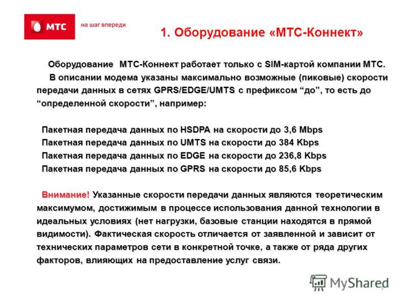 5 Оборудование МТС-Коннект работает только с SIM-картой компании МТС. Оборудование МТС-Коннект работает только с SIM-картой компании МТС. В описании модема указаны максимально возможные (пиковые) скорости передачи данных в сетях GPRS/EDGE/UMTS с преф