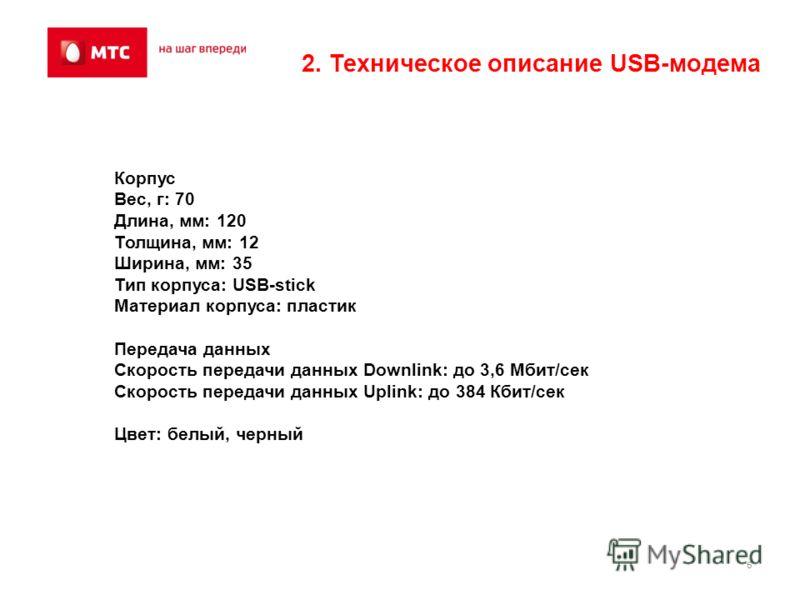 6 2. Техническое описание USB-модема Корпус Вес, г: 70 Длина, мм: 120 Толщина, мм: 12 Ширина, мм: 35 Тип корпуса: USB-stick Материал корпуса: пластик Передача данных Скорость передачи данных Downlink: до 3,6 Мбит/сек Скорость передачи данных Uplink: