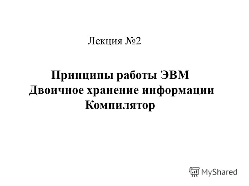 Принципы работы ЭВМ Двоичное хранение информации Компилятор Лекция 2