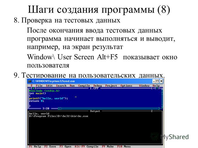 8. Проверка на тестовых данных После окончания ввода тестовых данных программа начинает выполняться и выводит, например, на экран результат Window\ User Screen Alt+F5 показывает окно пользователя 9. Тестирование на пользовательских данных. Шаги созда