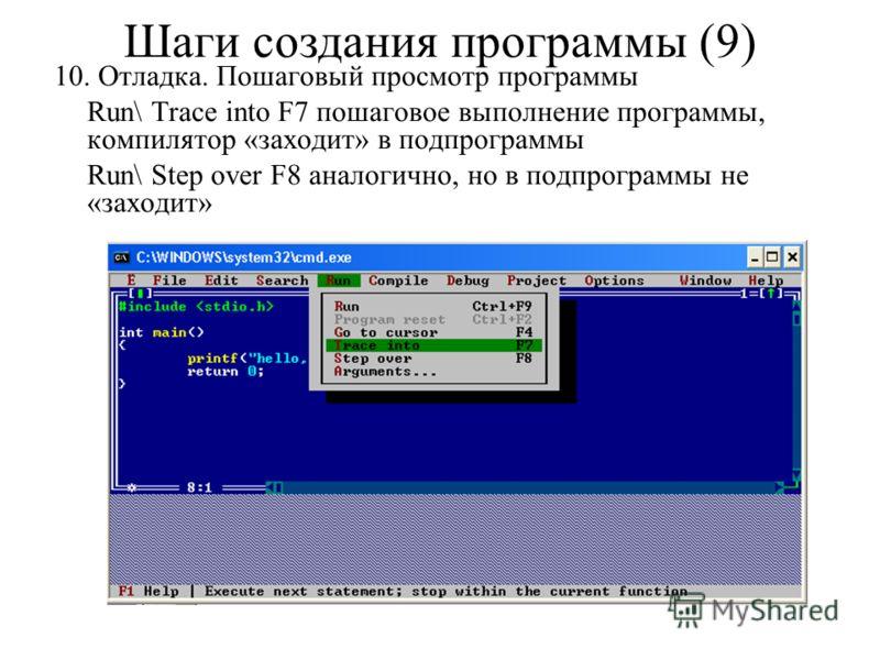 10. Отладка. Пошаговый просмотр программы Run\ Trace into F7 пошаговое выполнение программы, компилятор «заходит» в подпрограммы Run\ Step over F8 аналогично, но в подпрограммы не «заходит» Шаги создания программы (9)