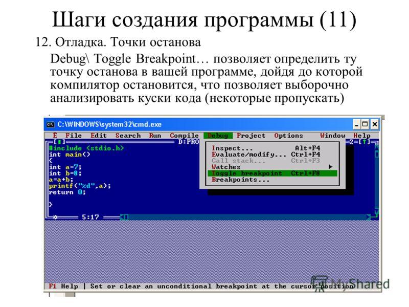 12. Отладка. Точки останова Debug\ Toggle Breakpoint… позволяет определить ту точку останова в вашей программе, дойдя до которой компилятор остановится, что позволяет выборочно анализировать куски кода (некоторые пропускать) Шаги создания программы (