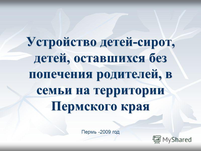 Устройство детей-сирот, детей, оставшихся без попечения родителей, в семьи на территории Пермского края Пермь -2009 год