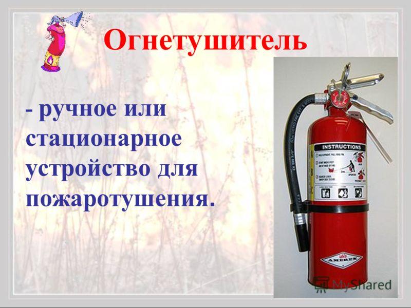 Огнетушитель - ручное или стационарное устройство для пожаротушения.