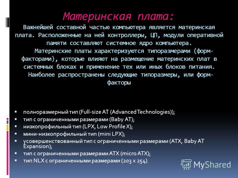 Материнская плата: Важнейшей составной частью компьютера является материнская плата. Расположенные на ней контроллеры, ЦП, модули оперативной памяти составляют системное ядро компьютера. Материнские платы характеризуются типоразмерами (форм- факторам