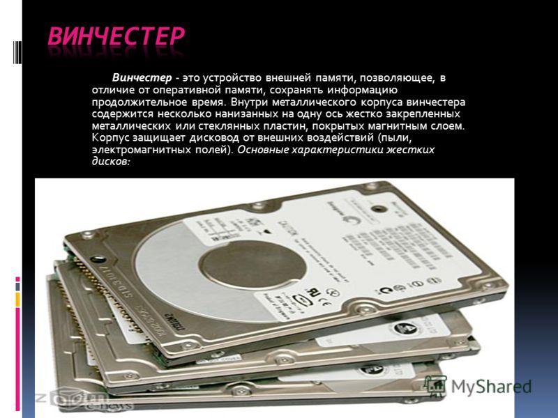 Винчестер - это устройство внешней памяти, позволяющее, в отличие от оперативной памяти, сохранять информацию продолжительное время. Внутри металлического корпуса винчестера содержится несколько нанизанных на одну ось жестко закрепленных металлически