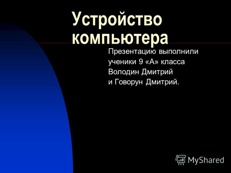 Устройство компьютера Презентацию выполнили ученики 9 «А» класса Володин Дмитрий и Говорун Дмитрий.