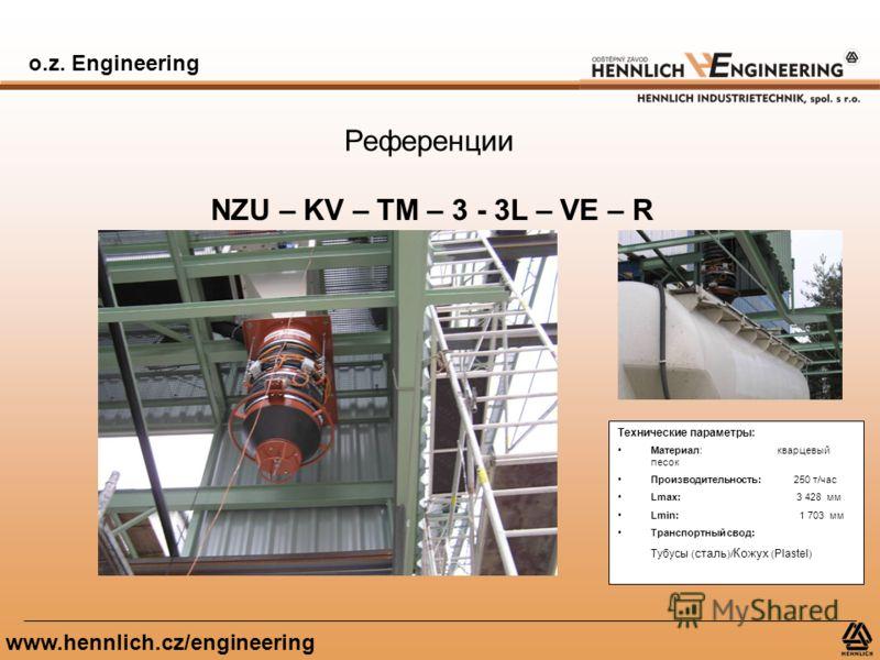 o.z. Engineering www.hennlich.cz/engineering Референции NZU – KV – TM – 3 - 3L – VE – R Технические параметры: Материал: кварцевый песок Производительность: 250 т/час Lmax: 3 428 мм Lmin: 1 703 мм Транспортный свод: Тубусы ( сталь )/ Кожух ( Plastel
