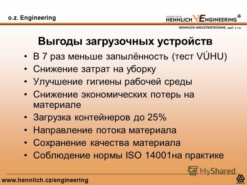 o.z. Engineering www.hennlich.cz/engineering Выгоды загрузочных устройств В 7 раз меньше запылённость (тест VÚHU) Снижение затрат на уборку Улучшение гигиены рабочей среды Снижение экономических потерь на материале Загрузка контейнеров до 25% Направл
