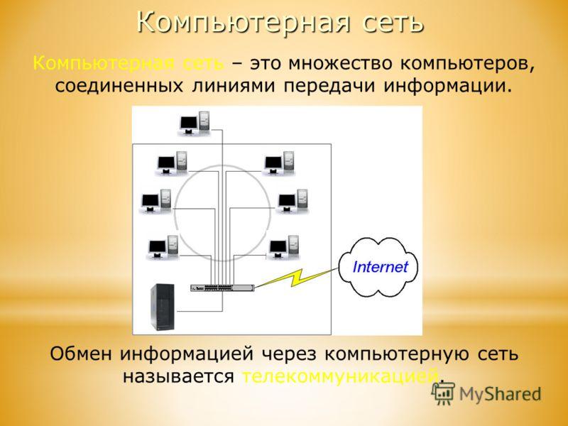 Компьютерная сеть – это множество компьютеров, соединенных линиями передачи информации. Обмен информацией через компьютерную сеть называется телекоммуникацией. Компьютерная сеть