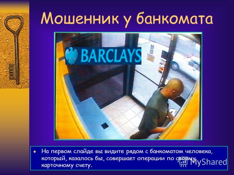 Мошенник у банкомата На первом слайде вы видите рядом с банкоматом человека, который, казалось бы, совершает операции по своему карточному счету.
