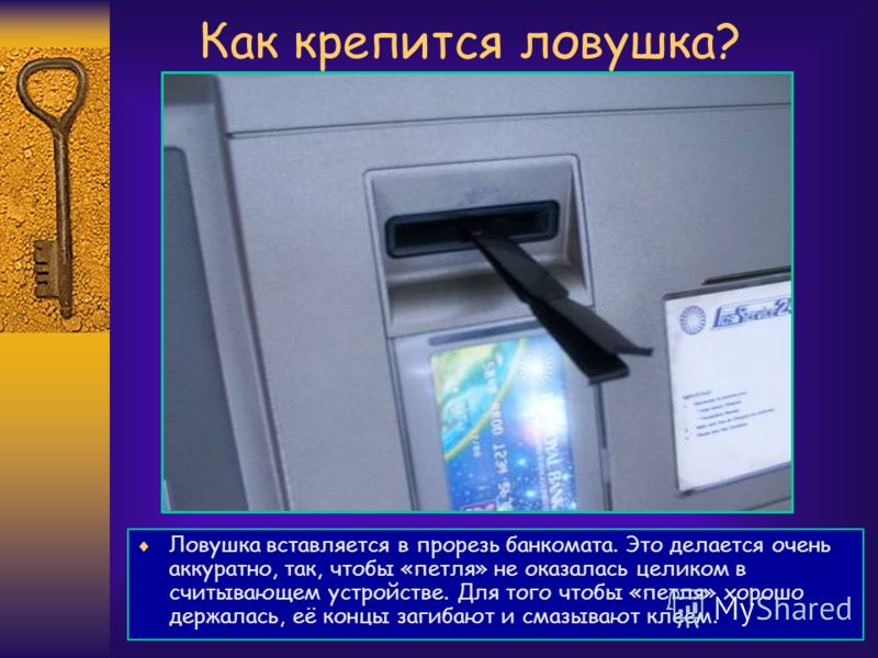 Как крепится ловушка? Ловушка вставляется в прорезь банкомата. Это делается очень аккуратно, так, чтобы «петля» не оказалась целиком в считывающем устройстве. Для того чтобы «петля» хорошо держалась, её концы загибают и смазывают клеем.