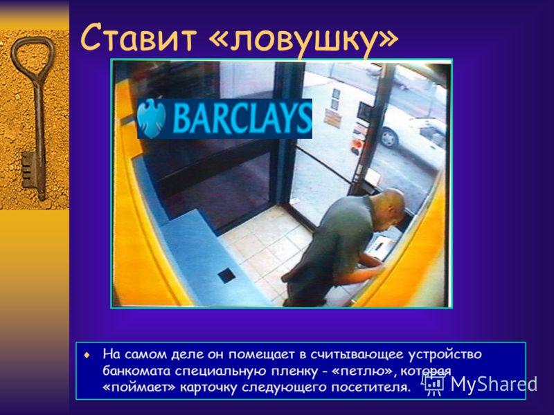 На самом деле он помещает в считывающее устройство банкомата специальную пленку - «петлю», которая «поймает» карточку следующего посетителя. Ставит «ловушку»