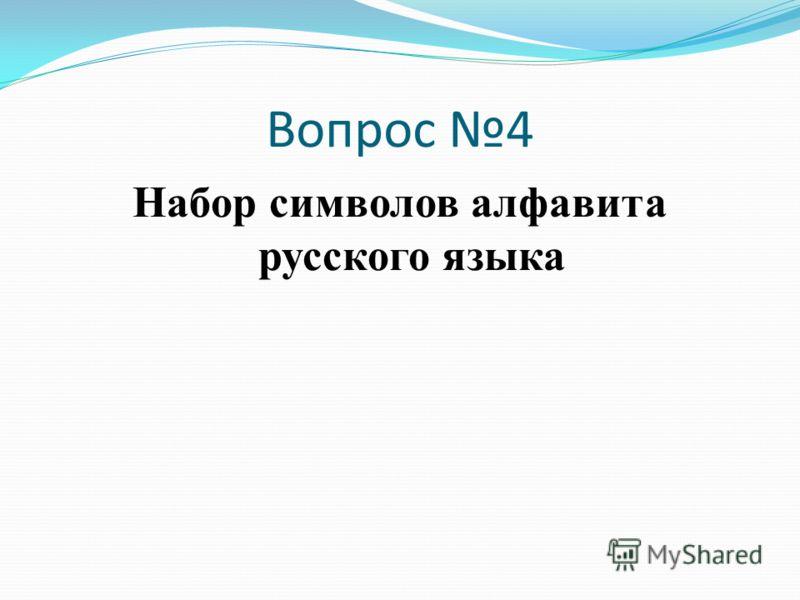 Вопрос 4 Набор символов алфавита русского языка