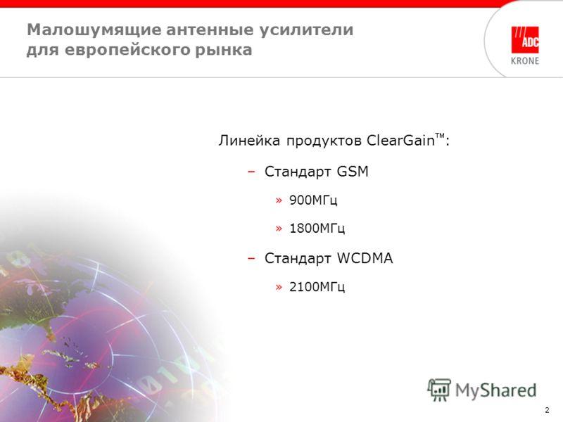 2 Малошумящие антенные усилители для европейского рынка Линейка продуктов ClearGain : –Стандарт GSM »900MГц »1800MГц –Стандарт WCDMA »2100MГц