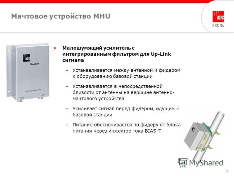 6 Мачтовое устройство МHU Малошумящий усилитель с интегрированным фильтром для Up-Link сигнала –Устанавливается между антенной и фидером к оборудованию базовой станции –Устанавливается в непосредственной близости от антенны на вершине антенно- мачтов