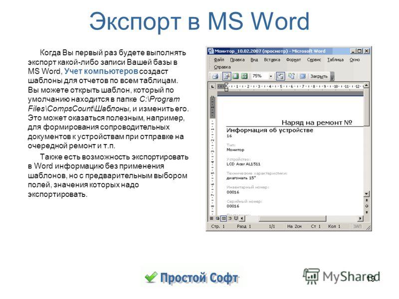 19 Экспорт в MS Word Когда Вы первый раз будете выполнять экспорт какой-либо записи Вашей базы в MS Word, Учет компьютеров создаст шаблоны для отчетов по всем таблицам. Вы можете открыть шаблон, который по умолчанию находится в папке C:\Program Files