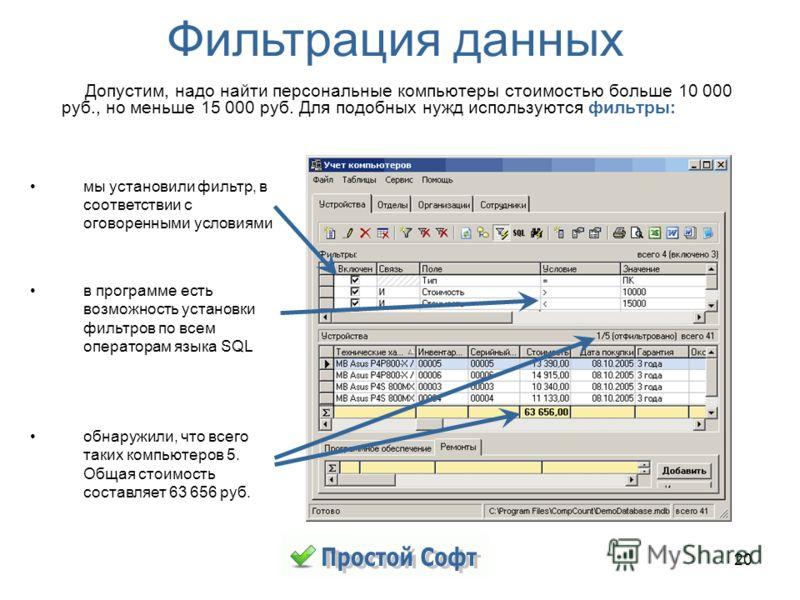 20 мы установили фильтр, в соответствии с оговоренными условиями в программе есть возможность установки фильтров по всем операторам языка SQL обнаружили, что всего таких компьютеров 5. Общая стоимость составляет 63 656 руб. Фильтрация данных Допустим
