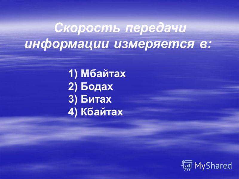 Скорость передачи информации измеряется в: 1) Мбайтах 2) Бодах 3) Битах 4) Кбайтах