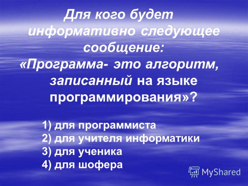 Для кого будет информативно следующее сообщение: «Программа- это алгоритм, записанный на языке программирования»? 1) для программиста 2) для учителя информатики 3) для ученика 4) для шофера
