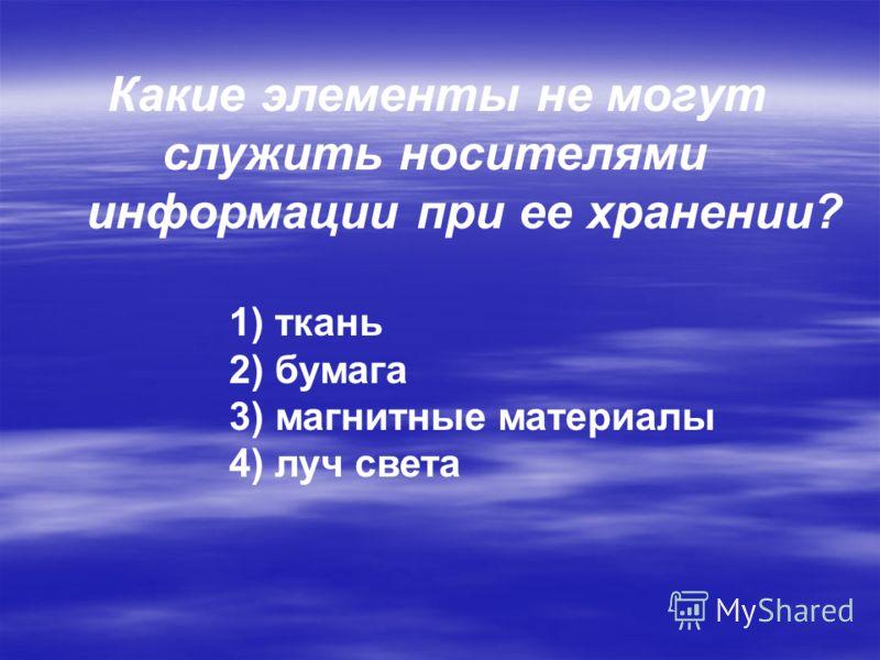 Какие элементы не могут служить носителями информации при ее хранении? 1) ткань 2) бумага 3) магнитные материалы 4) луч света