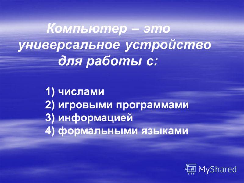 Компьютер – это универсальное устройство для работы с: 1) числами 2) игровыми программами 3) информацией 4) формальными языками