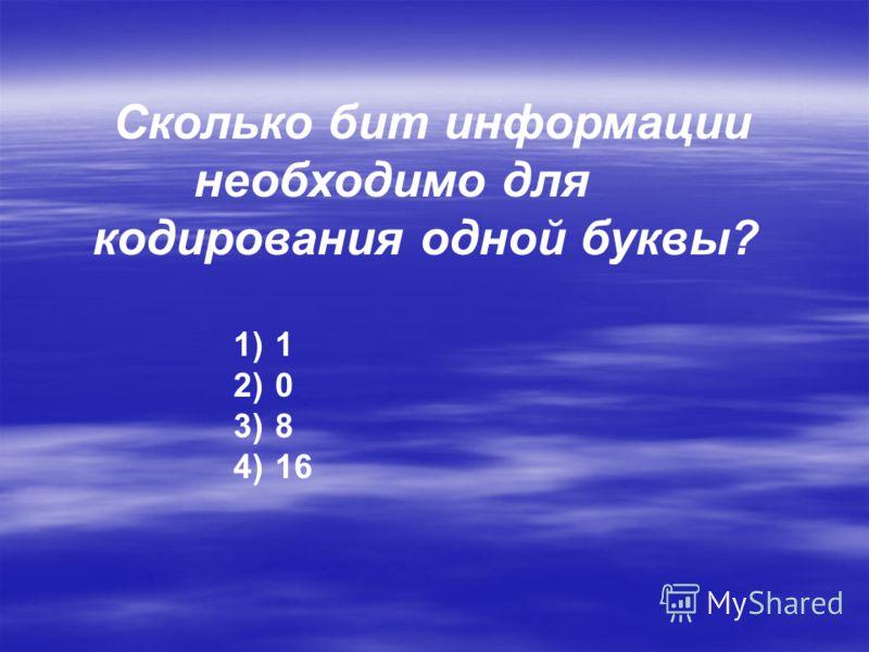 Сколько бит информации необходимо для кодирования одной буквы? 1) 1 2) 0 3) 8 4) 16