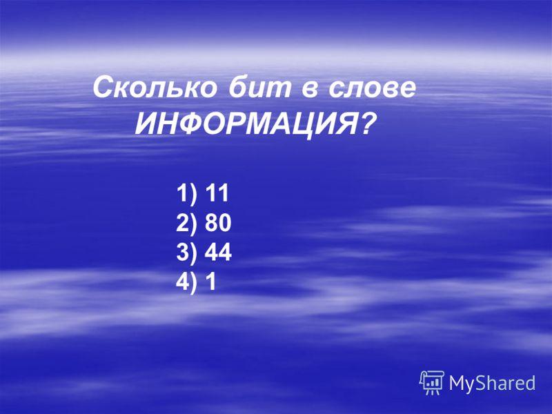 Сколько бит в слове ИНФОРМАЦИЯ? 1) 11 2) 80 3) 44 4) 1