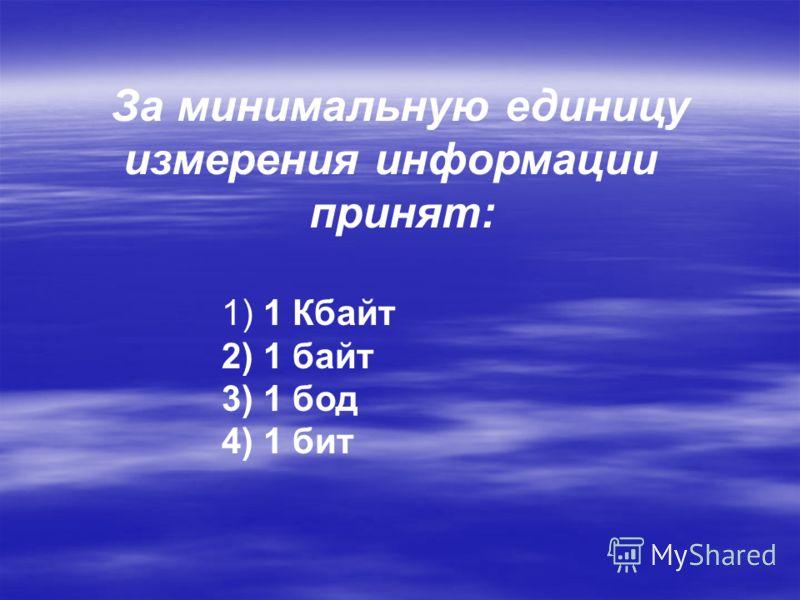 За минимальную единицу измерения информации принят: 1) 1 Кбайт 2) 1 байт 3) 1 бод 4) 1 бит