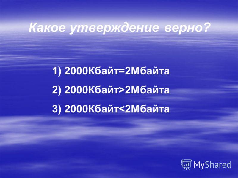 Какое утверждение верно? 1) 2000Кбайт=2Мбайта 2) 2000Кбайт>2Мбайта 3) 2000Кбайт