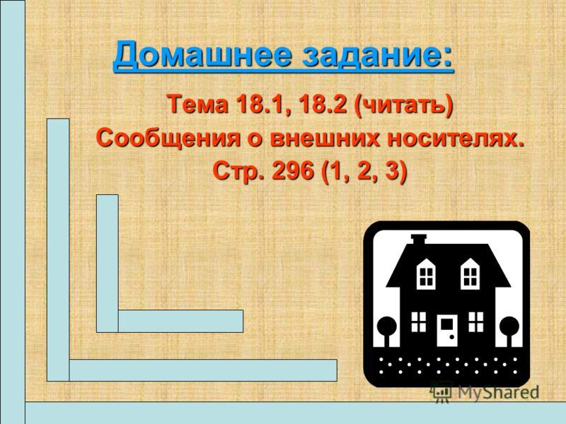 Домашнее задание: Тема 18.1, 18.2 (читать) Сообщения о внешних носителях. Стр. 296 (1, 2, 3)