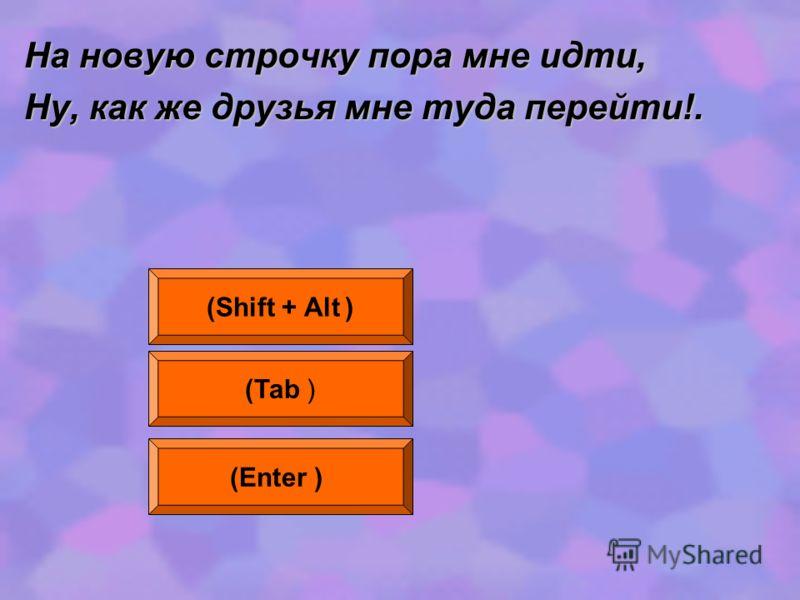 На новую строчку пора мне идти, Ну, как же друзья мне туда перейти!. (Shift + Alt ) (Tab ) (Enter )