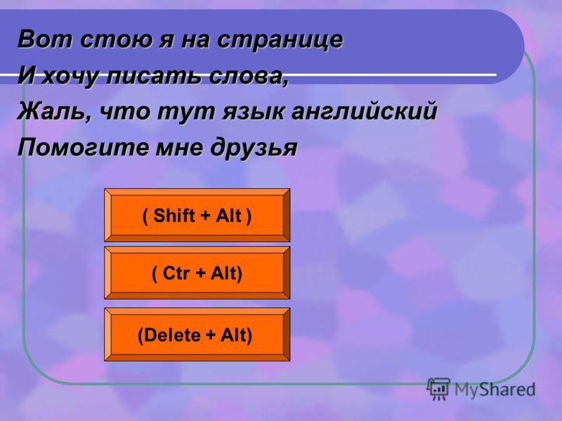 Вот стою я на странице И хочу писать слова, Жаль, что тут язык английский Помогите мне друзья ( Shift + Alt ) ( Ctr + Alt) (Delete + Alt)