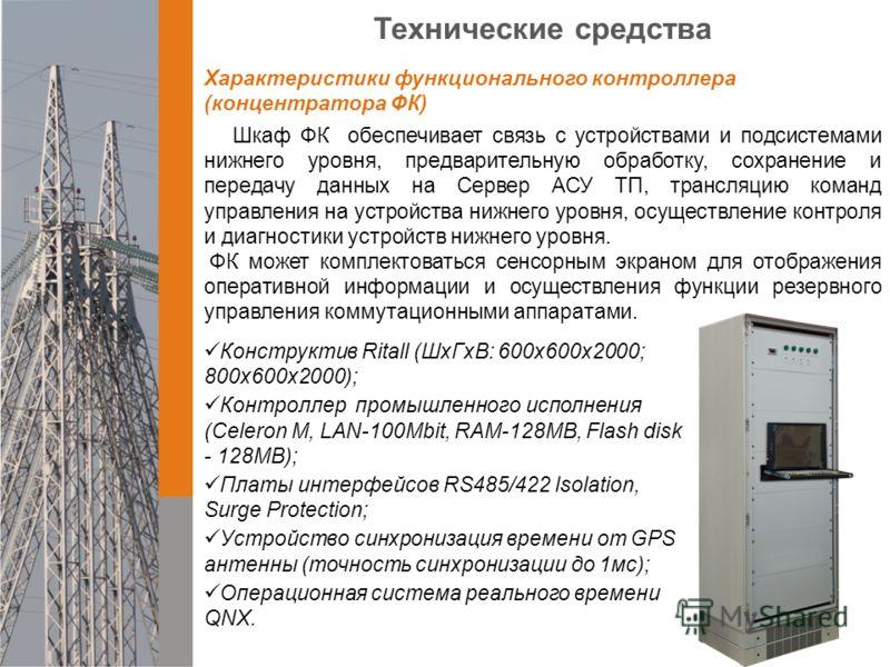 Технические средства Характеристики функционального контроллера (концентратора ФК) Шкаф ФК обеспечивает связь c устройствами и подсистемами нижнего уровня, предварительную обработку, сохранение и передачу данных на Сервер АСУ ТП, трансляцию команд уп
