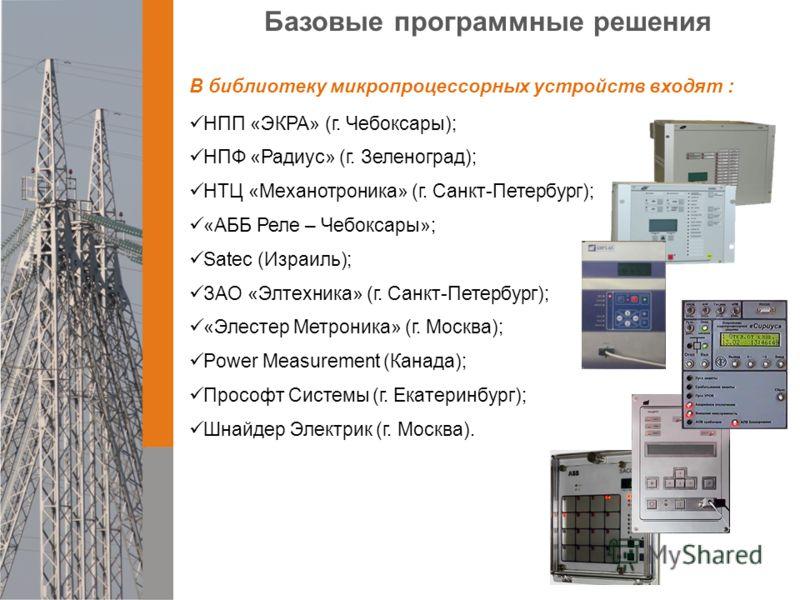 Базовые программные решения В библиотеку микропроцессорных устройств входят : НПП «ЭКРА» (г. Чебоксары); НПФ «Радиус» (г. Зеленоград); НТЦ «Механотроника» (г. Санкт-Петербург); «AББ Реле – Чебоксары»; Satec (Израиль); ЗАО «Элтехника» (г. Санкт-Петерб