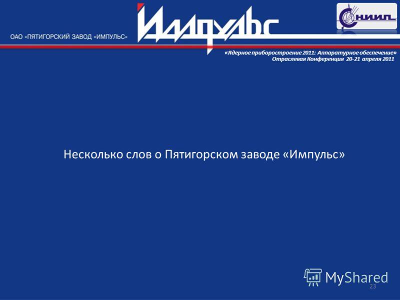 Несколько слов о Пятигорском заводе «Импульс» 23 Отраслевая Конференция 20-21 апреля 2011 «Ядерное приборостроение 2011: Аппаратурное обеспечение»